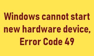 Windows no puede iniciar un nuevo dispositivo de hardware, Código de error 49